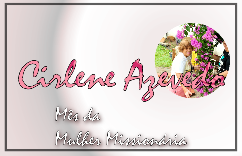 Mês da Mulher Missionária: Cirlene Azevedo