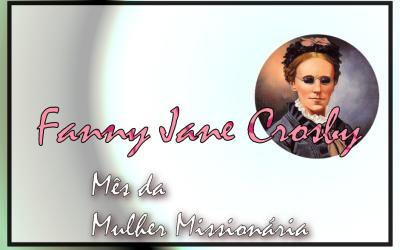 Mês da Mulher Missionária: Fanny Jane Crosby