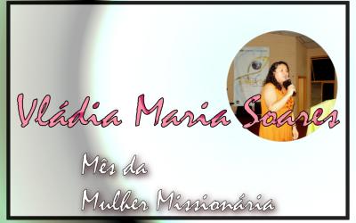 Mês da Mulher Missionária: Vládia Maria Silva Soares